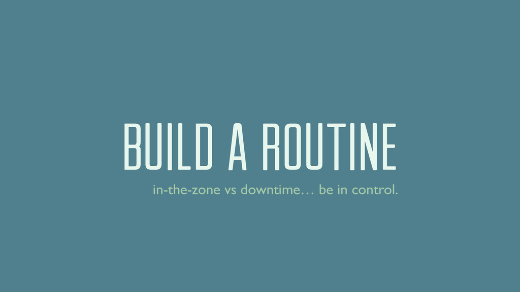 Build a routine in-the-zone vs downtime… be in ...