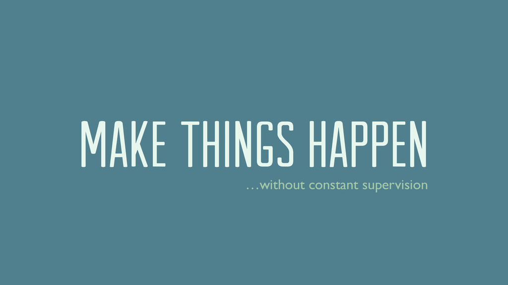 Make things happen …without constant supervision
