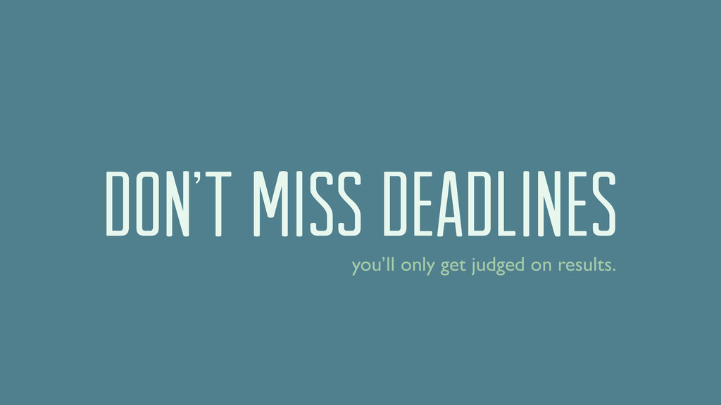 DON'T MISS DEADLINES you'll only get judged on ...