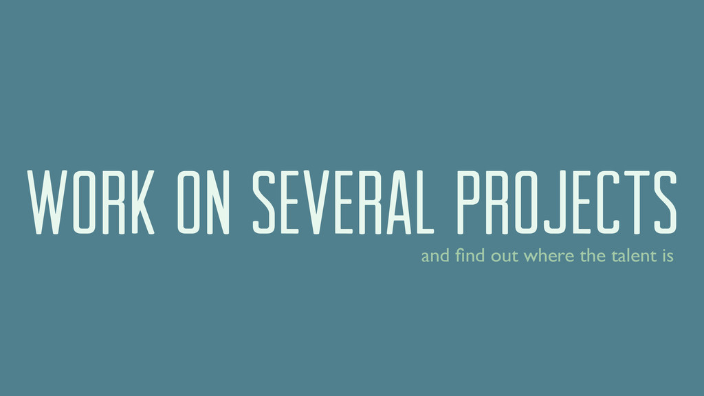 work on several projects and find out where the ...