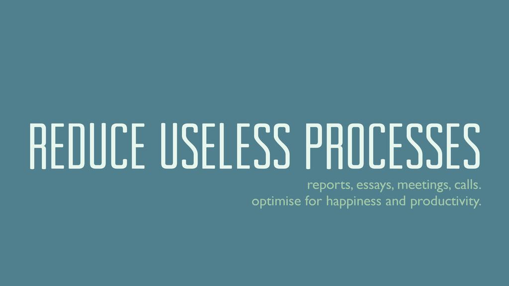 reduce useless processes reports, essays, meeti...