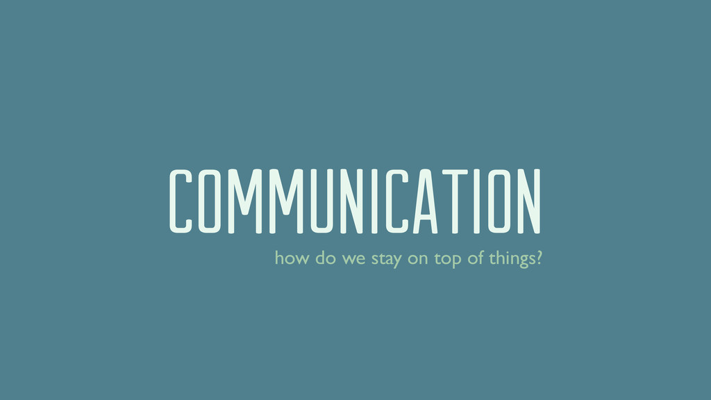 COMMUNICATION how do we stay on top of things?