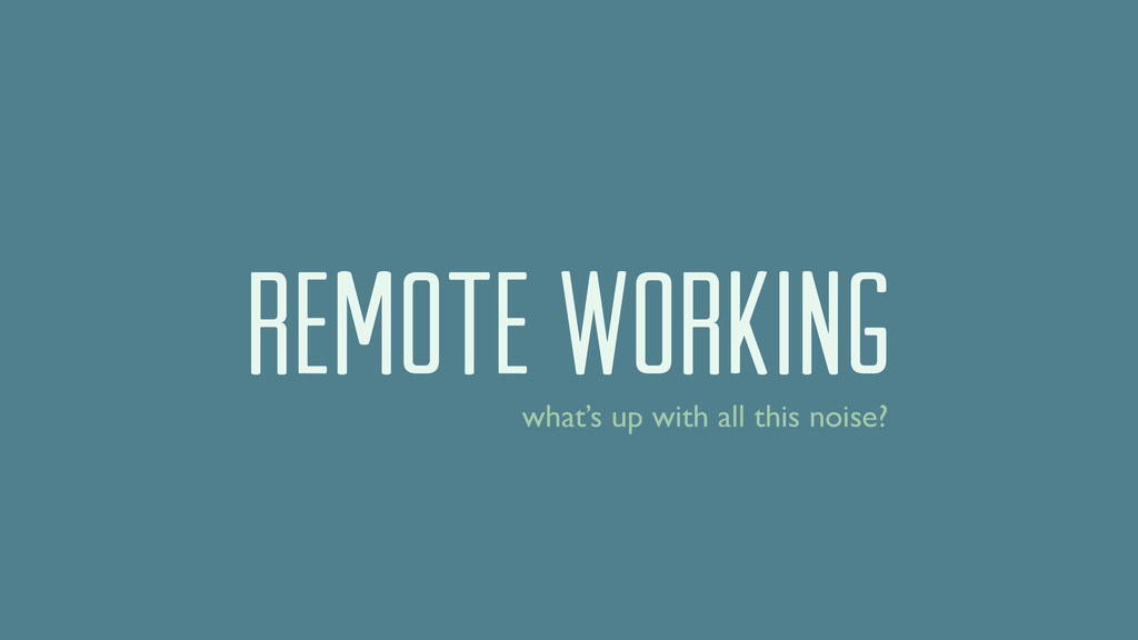 REMOTE WORKING what's up with all this noise?