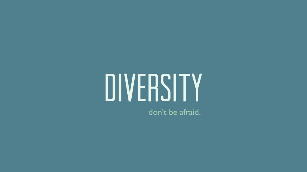DIVERSITY don't be afraid.