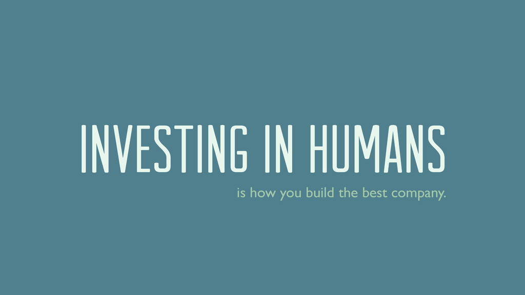 investing in humans is how you build the best c...