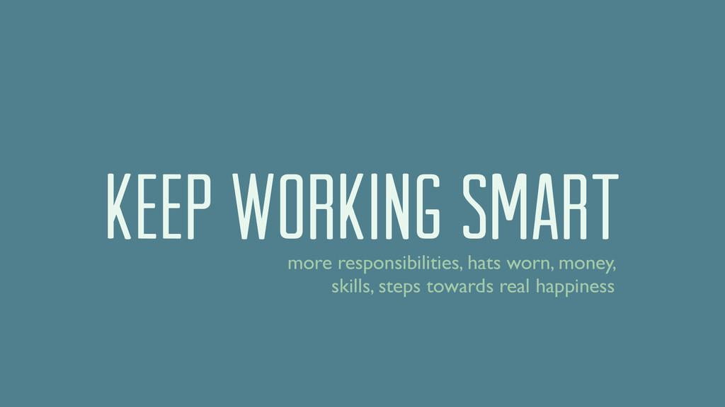 keep working smart more responsibilities, hats ...