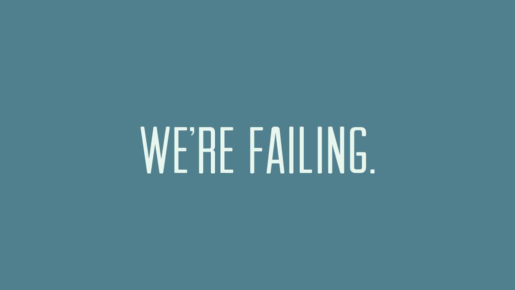 WE'RE FAILING.