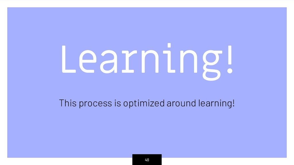 Learning! This process is optimized around lear...
