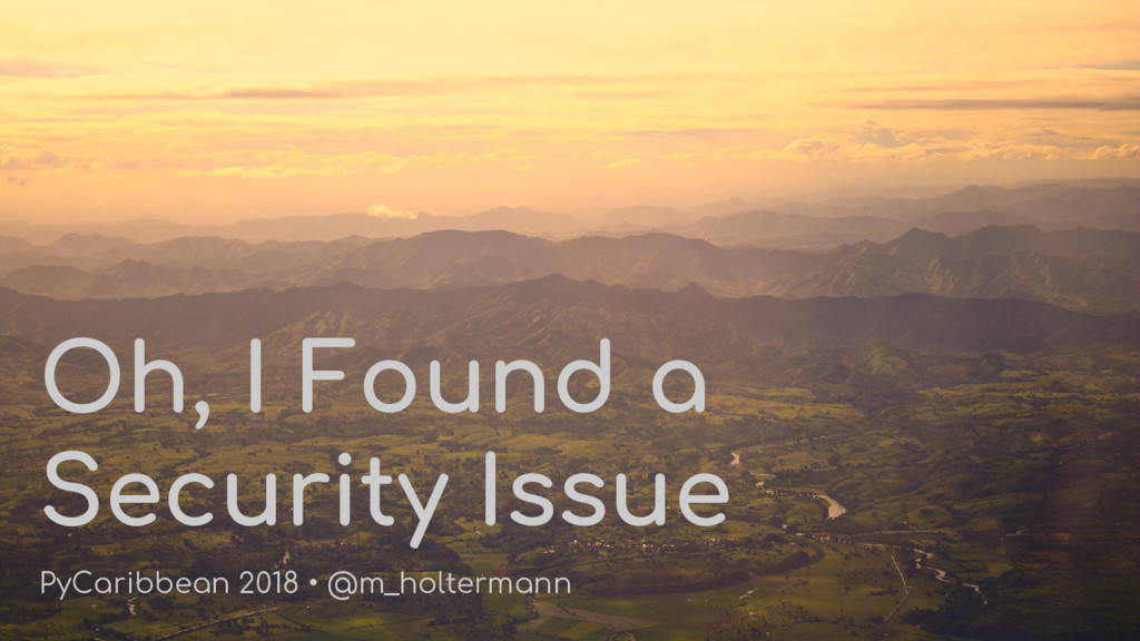 Oh, I Found a Security Issue PyCaribbean 2018 •...