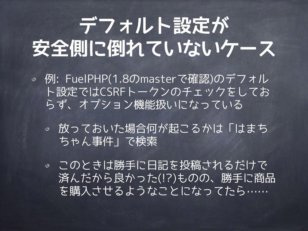 デフォルト設定が 安全側に倒れていないケース 例: FuelPHP(1.8のmasterで確認...