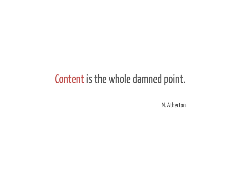Content is the whole damned point. M. Atherton