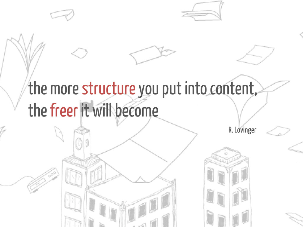 the more structure you put into content, the fr...