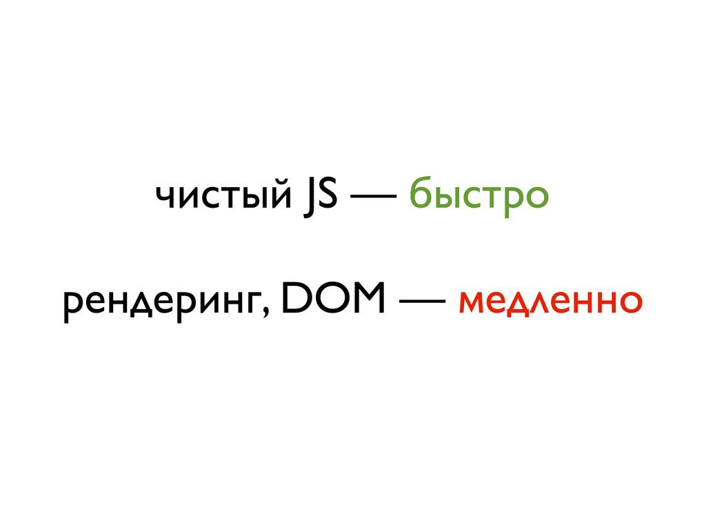 чистый JS — быстро рендеринг, DOM — медленно