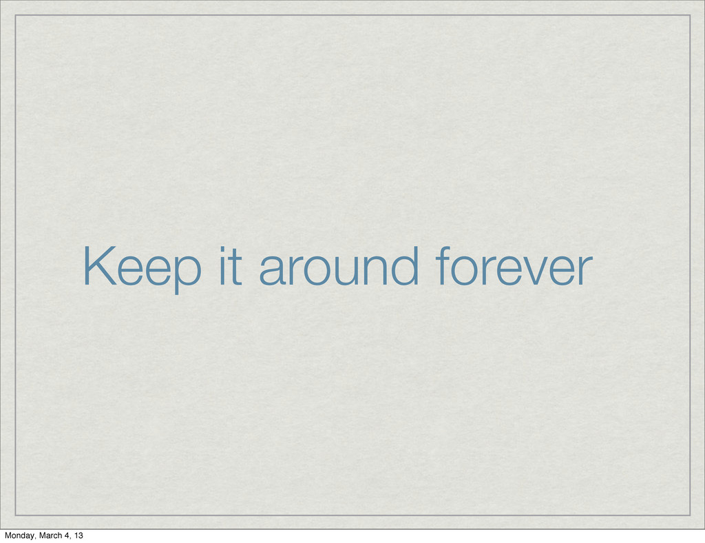 Keep it around forever Monday, March 4, 13