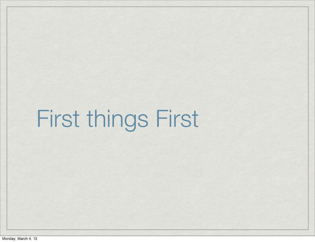 First things First Monday, March 4, 13