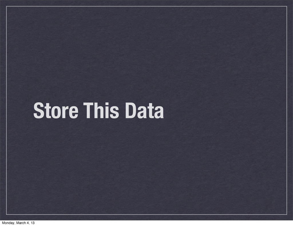 Store This Data Monday, March 4, 13
