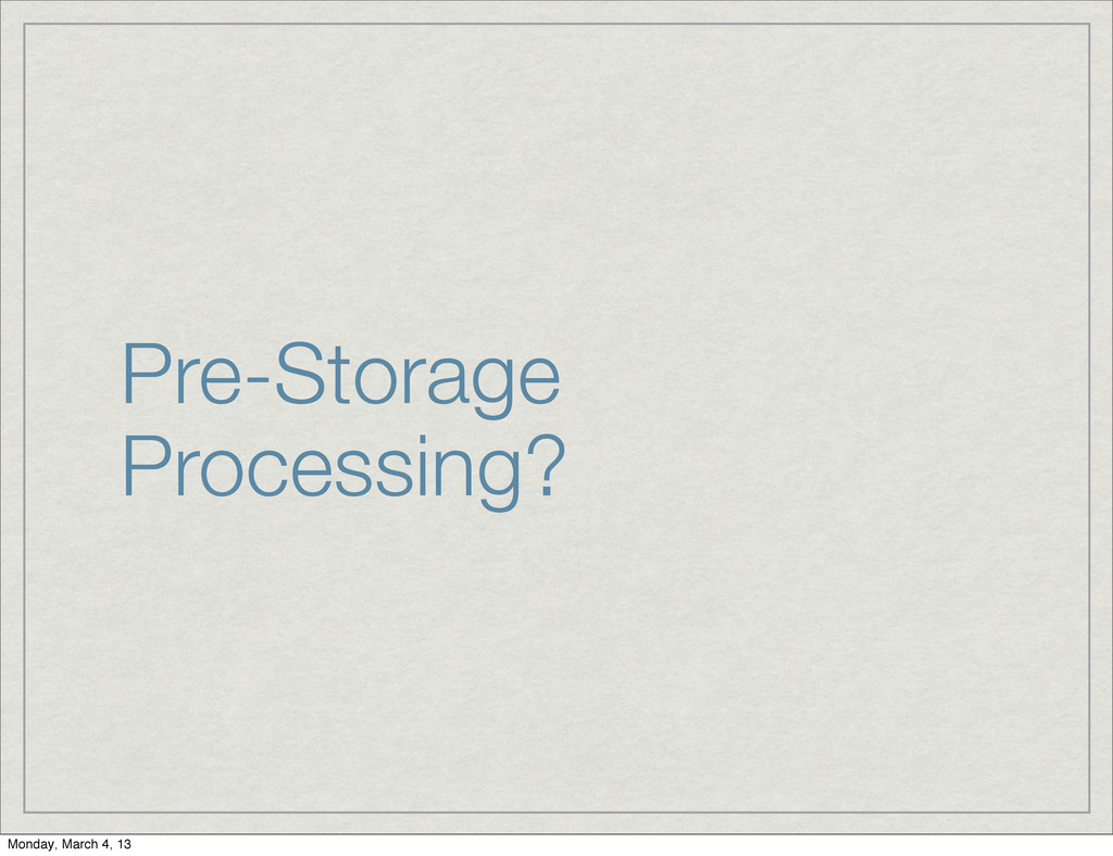 Pre-Storage Processing? Monday, March 4, 13