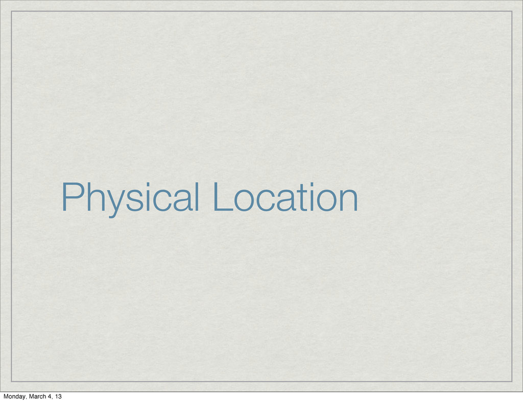Physical Location Monday, March 4, 13