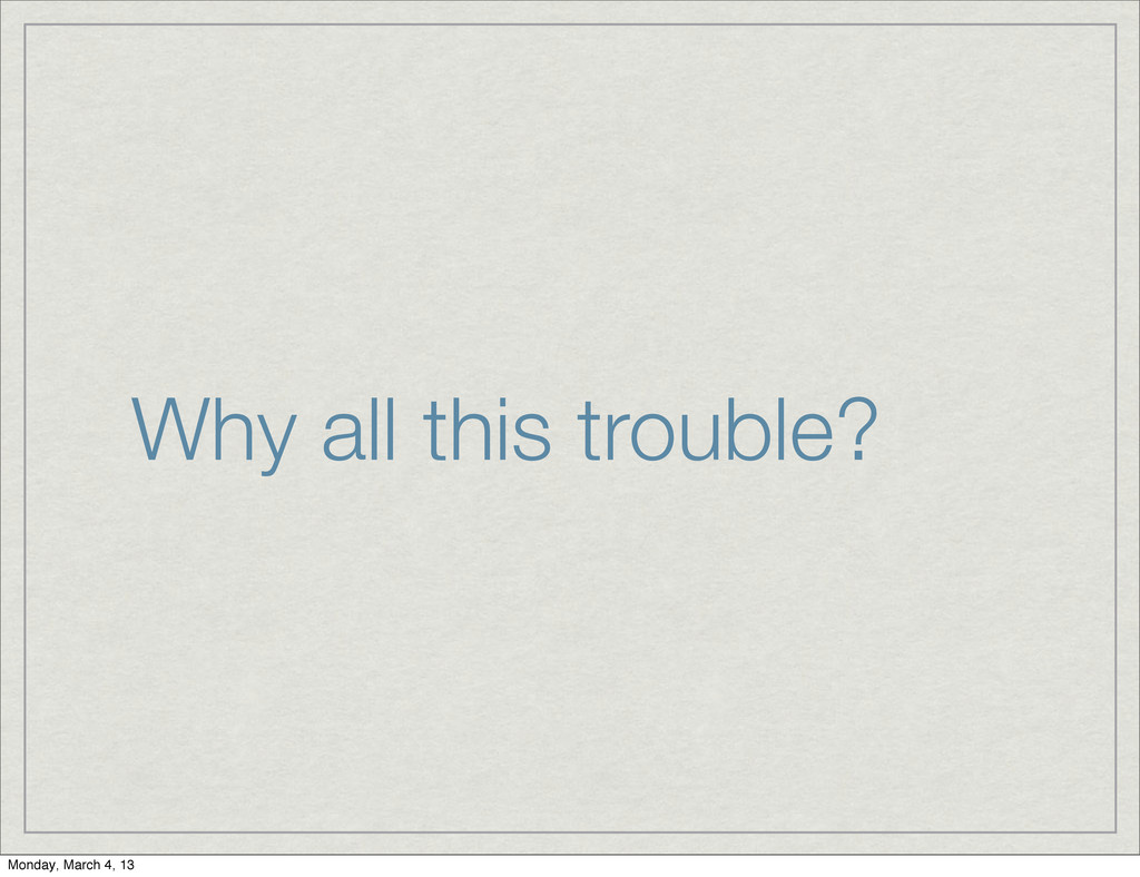 Why all this trouble? Monday, March 4, 13