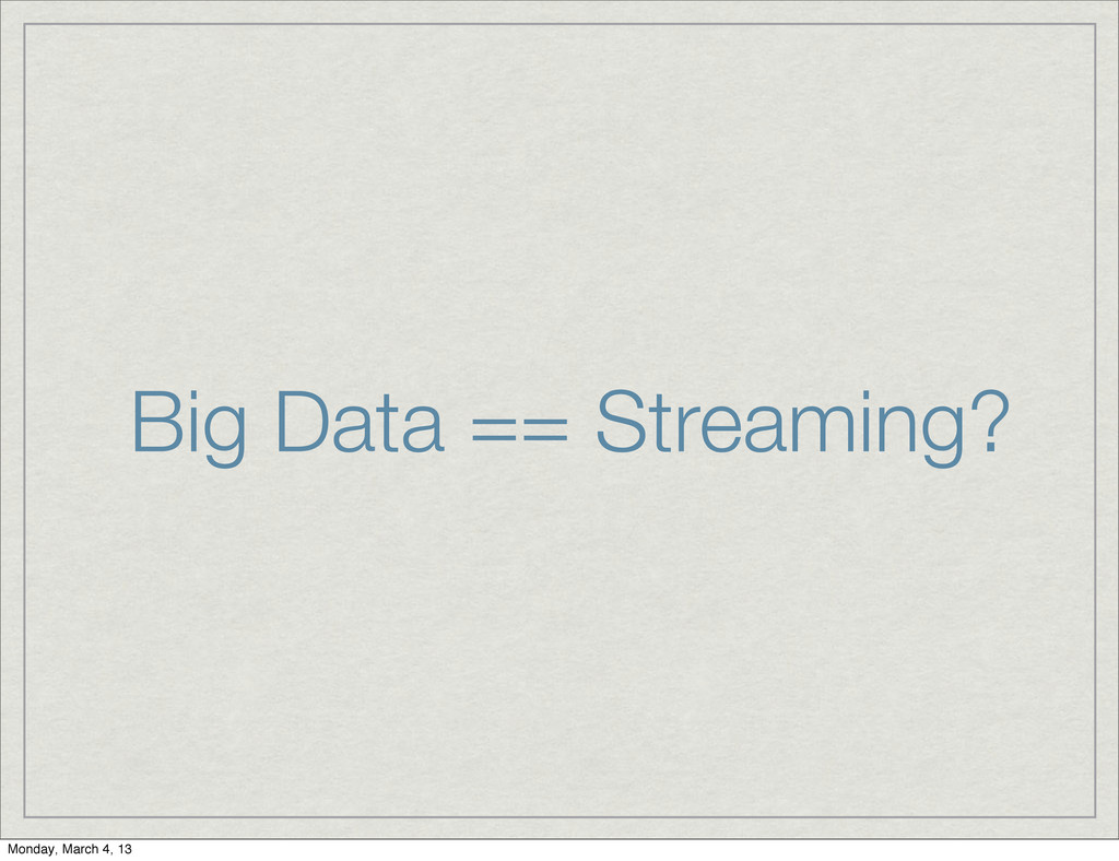 Big Data == Streaming? Monday, March 4, 13