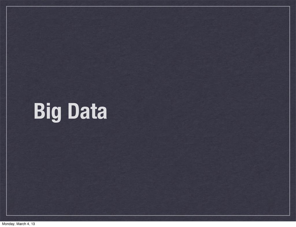 Big Data Monday, March 4, 13