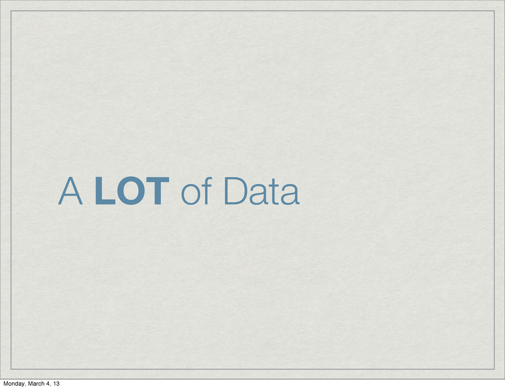 A LOT of Data Monday, March 4, 13