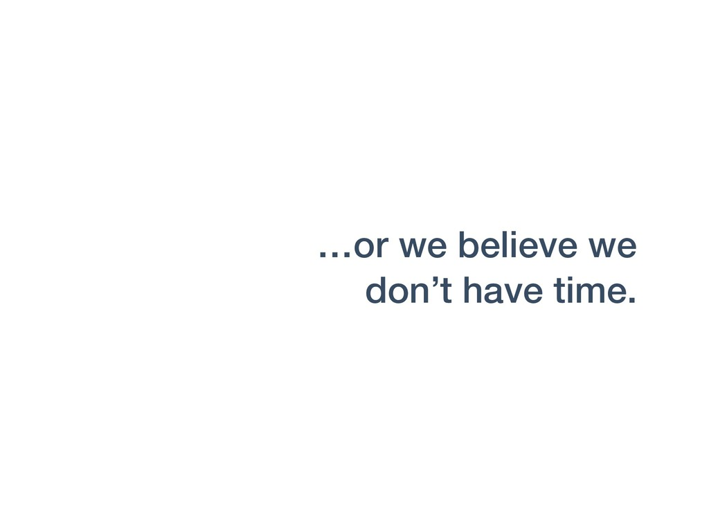 …or we believe we don't have time.