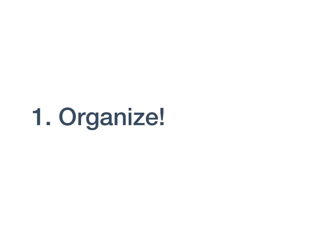 1. Organize!