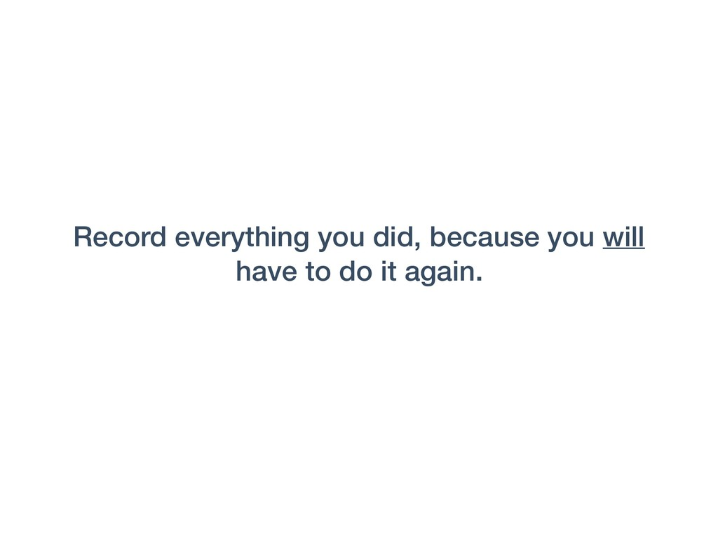 Record everything you did, because you will hav...