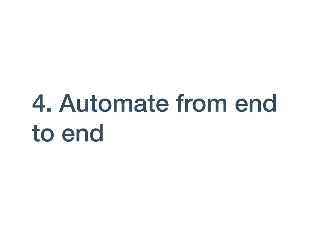 4. Automate from end to end