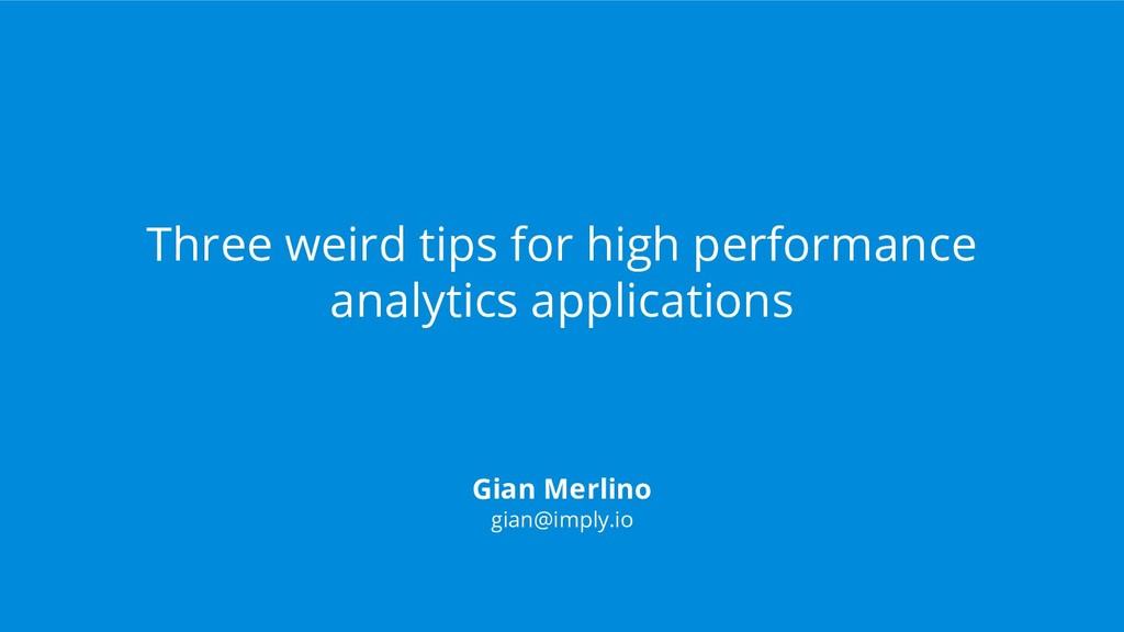 Gian Merlino gian@imply.io Three weird tips for...