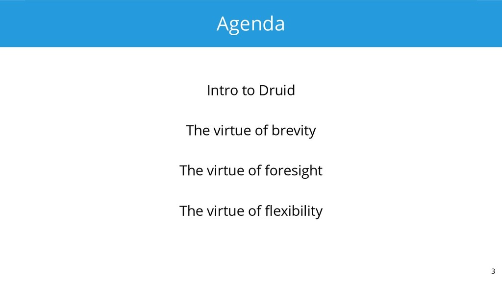 Agenda Intro to Druid The virtue of brevity The...