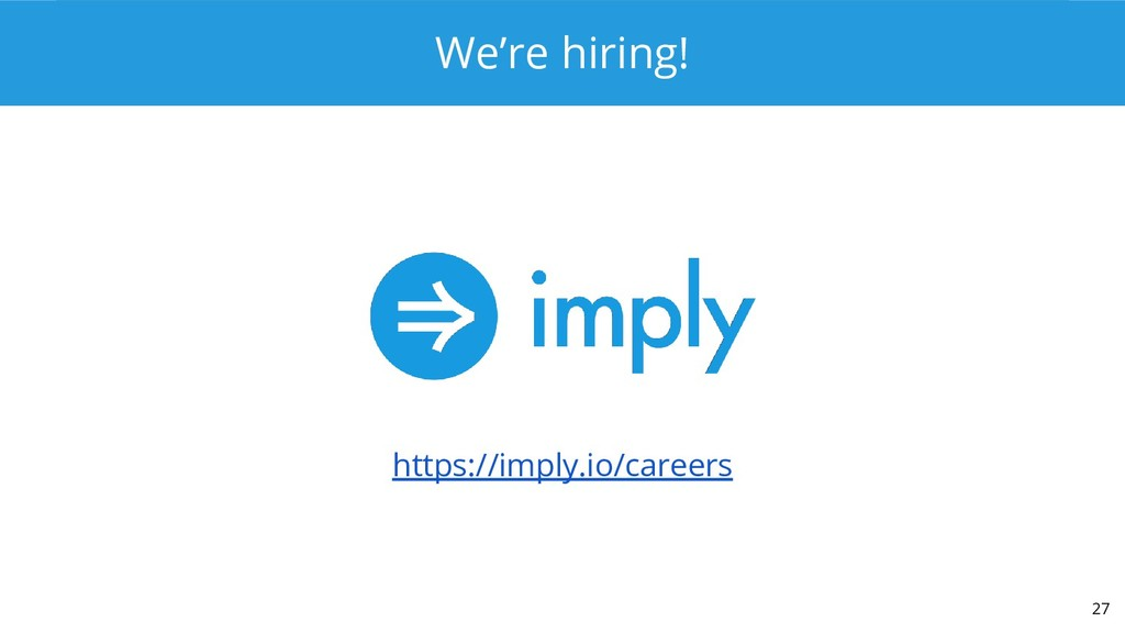 We're hiring! https://imply.io/careers 27