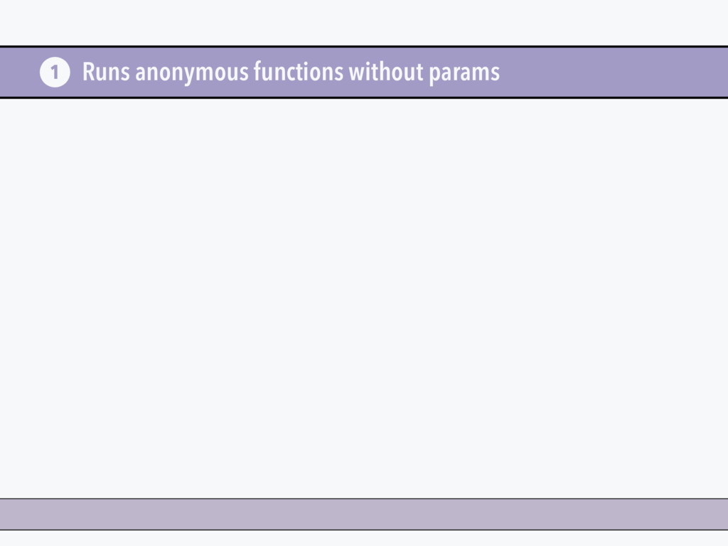Runs anonymous functions without params 1