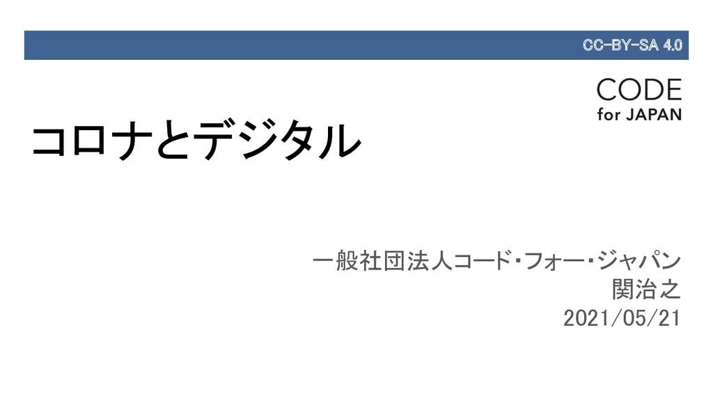 コロナとデジタル 一般社団法人コード・フォー・ジャパン 関治之 2021/05/21 ...