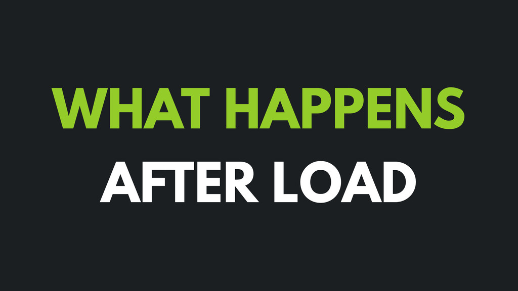 WHAT HAPPENS AFTER LOAD