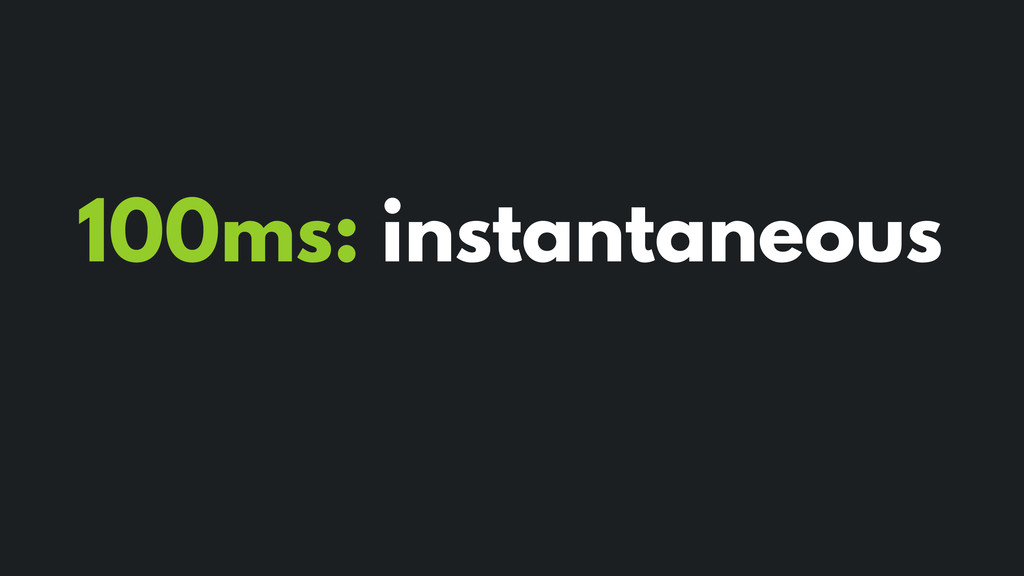 100ms: instantaneous