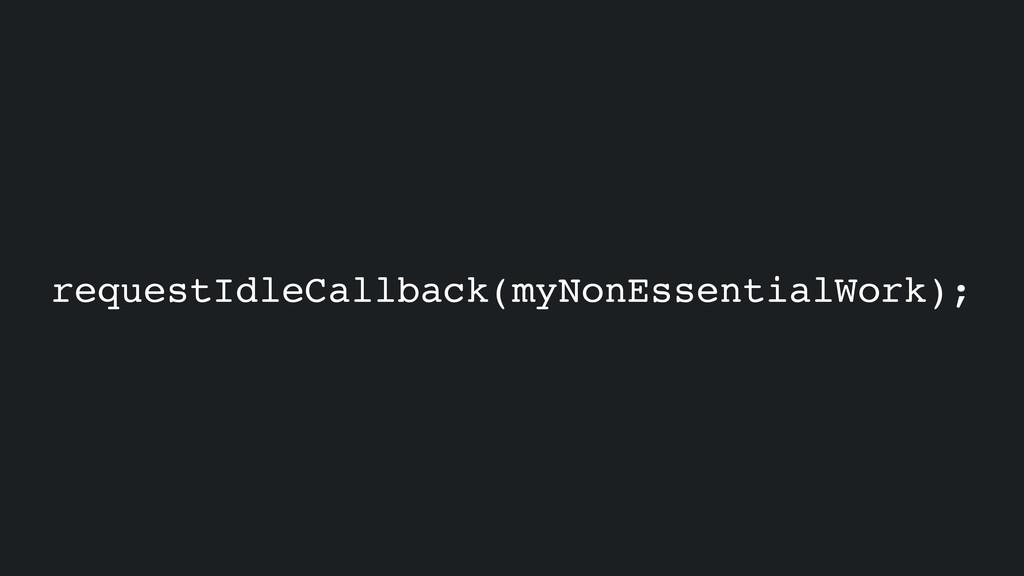 requestIdleCallback(myNonEssentialWork);