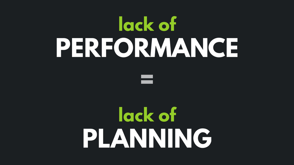 lack of PERFORMANCE lack of PLANNING =