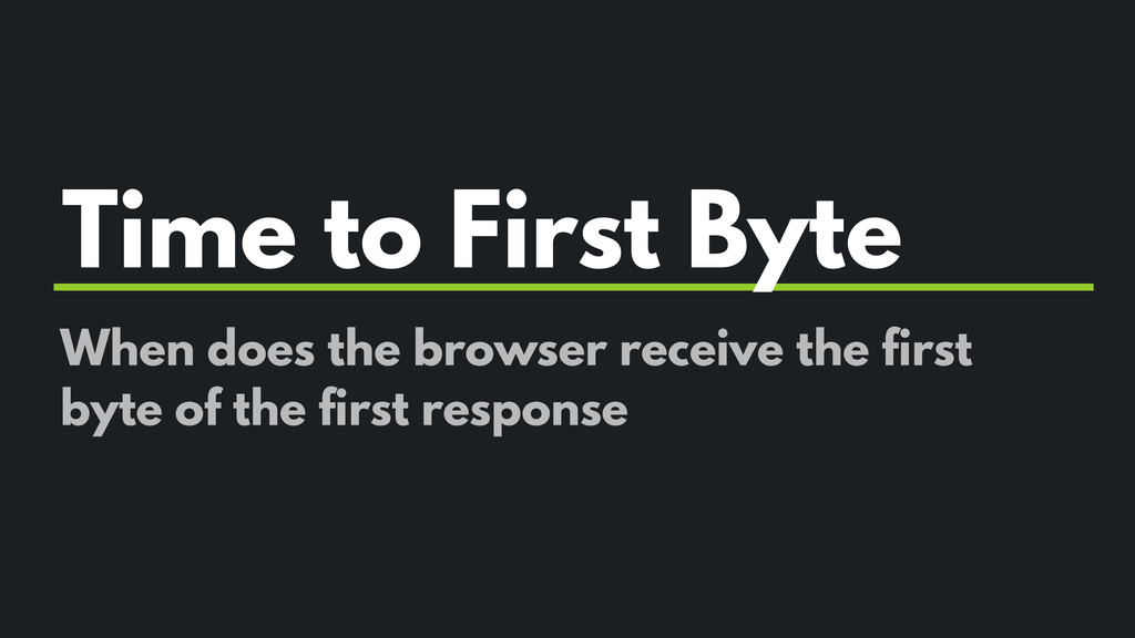 Time to First Byte When does the browser receiv...