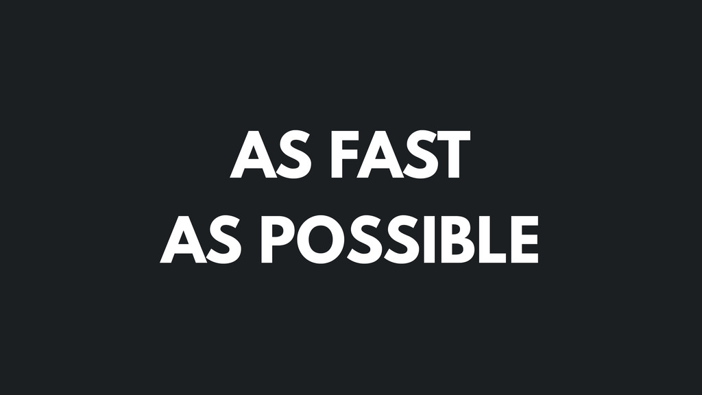 AS FAST AS POSSIBLE
