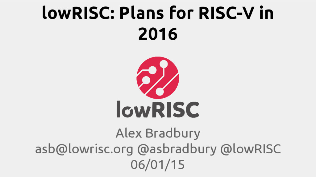 lowRISC: Plans for RISC-V in 2016 Alex Bradbury...
