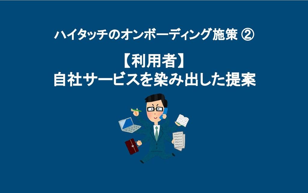ハイタッチのオンボーディング施策 ② 【利用者】 自社サービスを染み出した提案