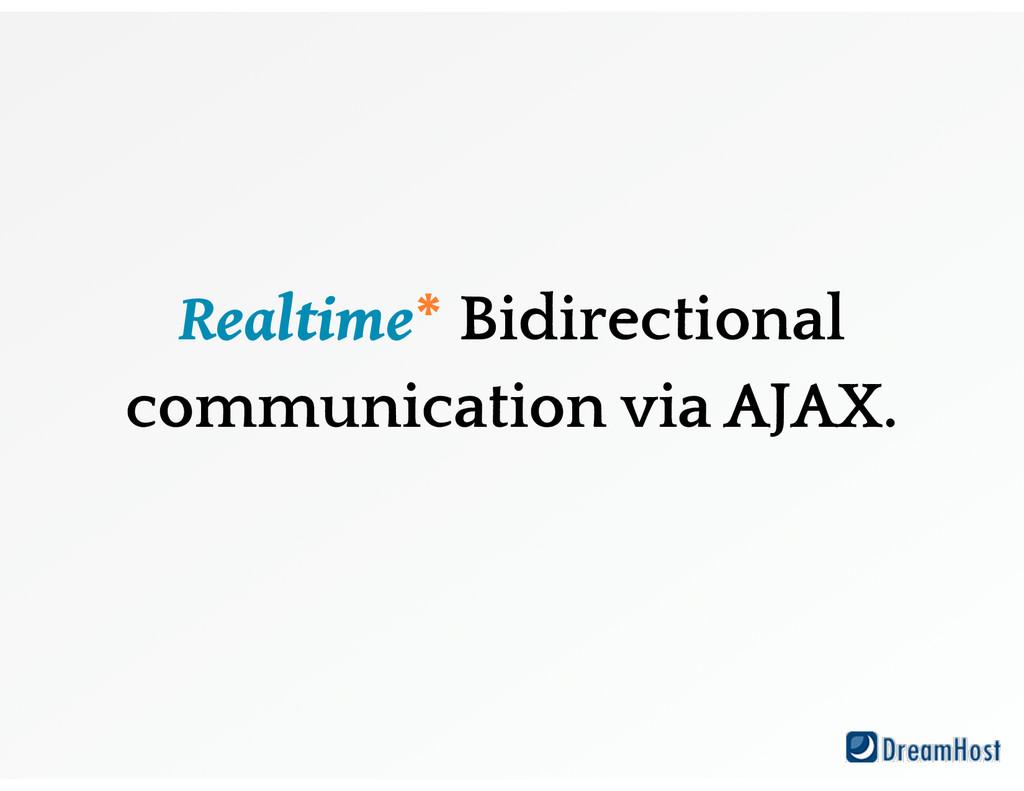 Realtime* Bidirectional communication via AJAX.