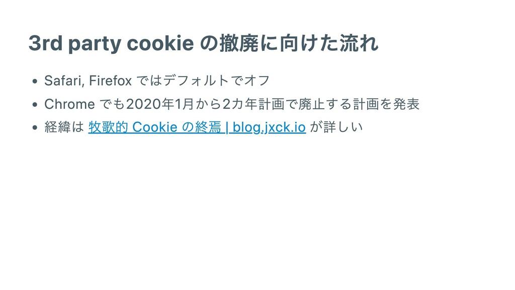 3rd party cookie の撤廃に向けた流れ Safari, Firefox ではデフ...