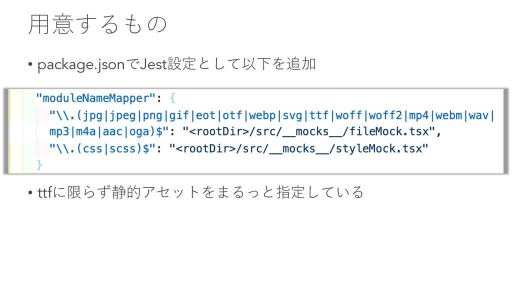 ⽤意するもの • package.jsonでJest設定として以下を追加 • ttfに限らず静...