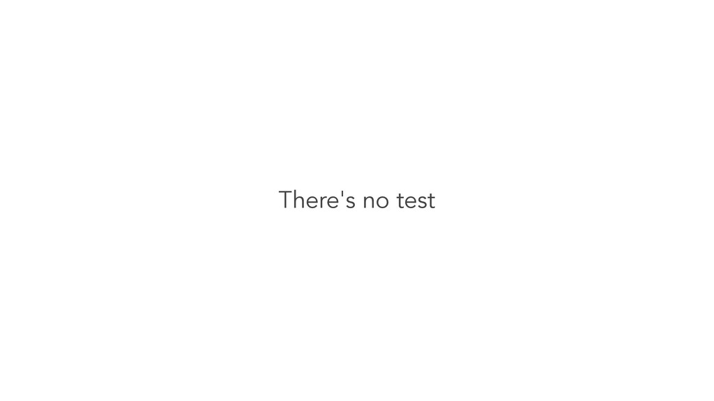There's no test