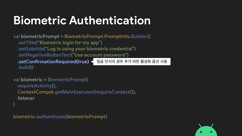 Biometric Authentication val biometricPrompt = ...