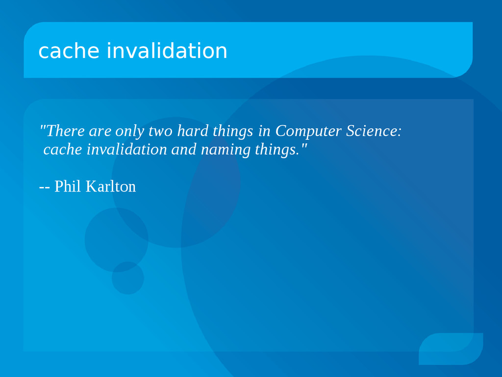 "cache invalidation ""There are only two hard thi..."