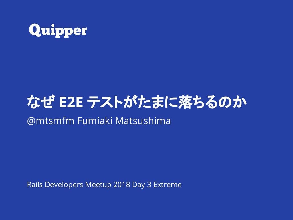 なぜ E2E テストがたまに落ちるのか @mtsmfm Fumiaki Matsushima ...
